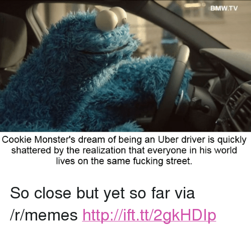 "Bmw, Fucking, and Memes: BMW.TV  Cookie Monster's dream of being an Uber driver is quickly  shattered by the realization that everyone in his world  lives on the same fucking street. <p>So close but yet so far via /r/memes <a href=""http://ift.tt/2gkHDIp"">http://ift.tt/2gkHDIp</a></p>"