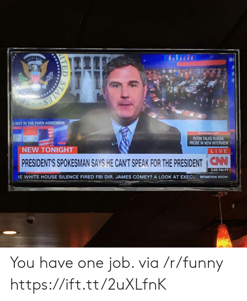 cnn.com, Fbi, and Funny: BNOT IN THE PARIS AGREEMENT  COMING UP  PUTIN TALKS RUSSIA  PROBE IN NEW INTERVIEW  NEW TONIGHT  LIVE  PRESIDENT'S SPOKESMAN SAYS HE CANT SPEAK FOR THE PRESIDENT CNN  2:43 PM PT  HE WHITE HOUSE SILENCE FIRED FBI DIR. JAMES COMEY? A LOOK AT EXECU SITUATION ROOMM  INSIGNIA You have one job. via /r/funny https://ift.tt/2uXLfnK