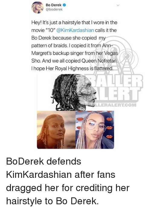 """Braids, Memes, and Las Vegas: Bo Derek  @boderelk  Hey! It's just a hairstyle that I wore in the  movie """"10"""" @KimKardashian calls it the  Bo Derek because she copied my  pattern of braids. I copied it from Ann-  Margret's backup singer from her Vegas  Sho. And we all copied Queen Nofretari.  I hope Her Royal Highness is flattered  ALLER  LERT  LLERALERTCOM BoDerek defends KimKardashian after fans dragged her for crediting her hairstyle to Bo Derek."""