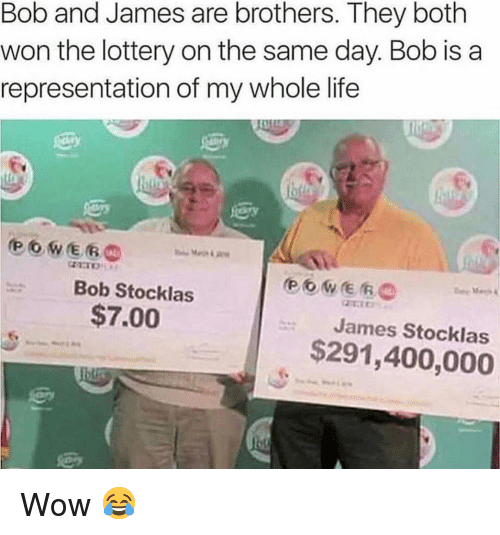 Life, Lottery, and Memes: Bob and James are brothers. They both  won the lottery on the same day. Bob is a  representation of my whole life  Bob Stocklas  $7.00  James Stocklas  $291,400,000 Wow 😂