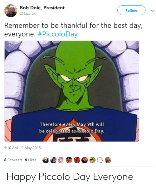 Piccolo, Best, and Happy: Bob Dole, President  @Tazaraki  Follow  Remember to be thankful for the best day,  everyone. #PiccoloDay  Therefore every May 9th will  be celebrated as Riecolo Day,  5:10 AM-9 May 2018  8 Retweets 9 Likes Happy Piccolo Day Everyone