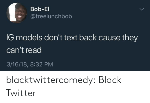 Models: Bob-El  @freelunchbob  IG models don't text back cause they  can't read  3/16/18, 8:32 PM blacktwittercomedy:  Black Twitter