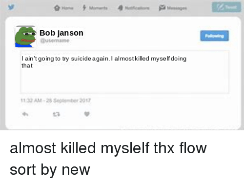 Suicide, Thx, and Bob: Bob janson  l ain't going to try suicide again. I almost killed myse lf doing  that  1:32 AM-2 Septeber 2017