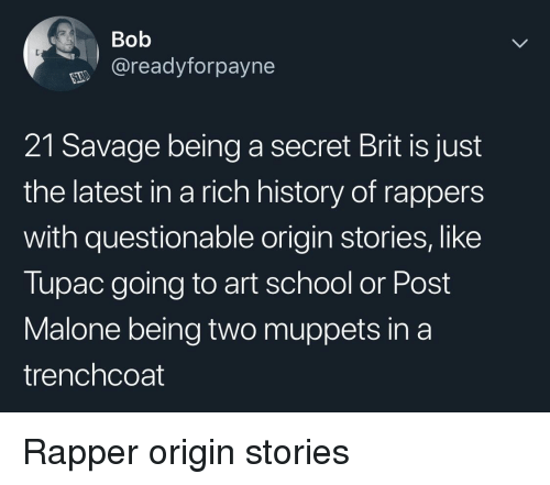 Post Malone: Bob  @readyforpayne  21 Savage being a secret Brit is just  the latest in a rich history of rappers  with questionable origin stories, like  Tupac going to art school or Post  Malone being two muppets in a  trenchcoat Rapper origin stories