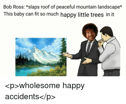 Bob Ross, Happy, and Trees: Bob Ross: *slaps roof of peaceful mountain landscape*  This baby can fit so much happy little trees in it <p>wholesome happy accidents</p>