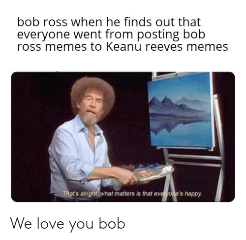 Love, Memes, and Bob Ross: bob ross when he finds out that  everyone went from posting bob  ross memes to Keanu reeves memes  That's airight what matters is that everwone's happy We love you bob