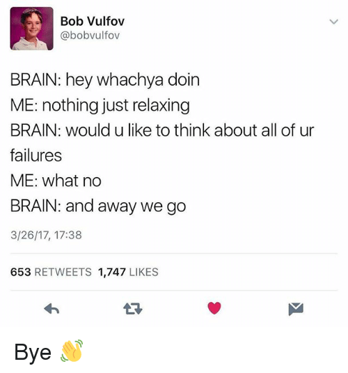 Just Relaxing: Bob Vulfov  @bobvulfov  BRAIN: hey whachya doin  ME: nothing just relaxing  BRAIN: would u like to think about all of ur  failures  ME: what no  BRAIN: and away we go  3/26/17, 17:38  653 RETWEETS 1,747 LIKES  13 Bye 👋