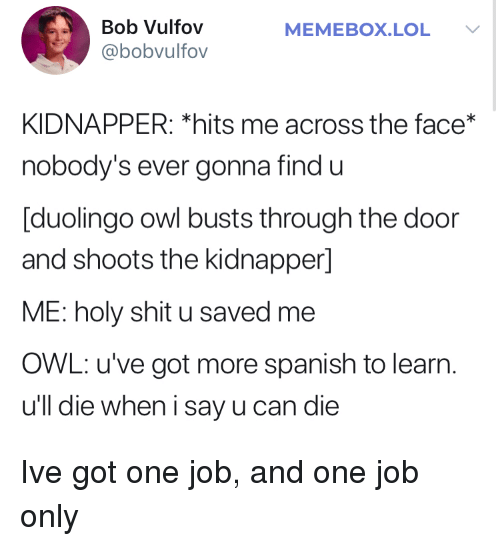 Memebox: Bob Vulfov  @bobvulfov  MEMEBOX.LOL  KIDNAPPER: *hits me across the face*  nobody's ever gonna find u  [duolingo owl busts through the door  and shoots the kidnapper]  ME: holy shit u saved me  OWL: u've got more spanish to learn  u'll die when i say u can die Ive got one job, and one job only