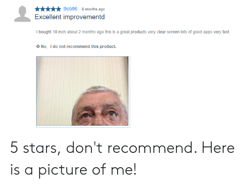 Apps, Good, and Stars: Bob86-8 months ago  Excellent improvementd  I bought 10 inch about 2 months ago this is a great products very clear screen lots of good apps very fast  No, I do not recommend this product 5 stars, don't recommend. Here is a picture of me!