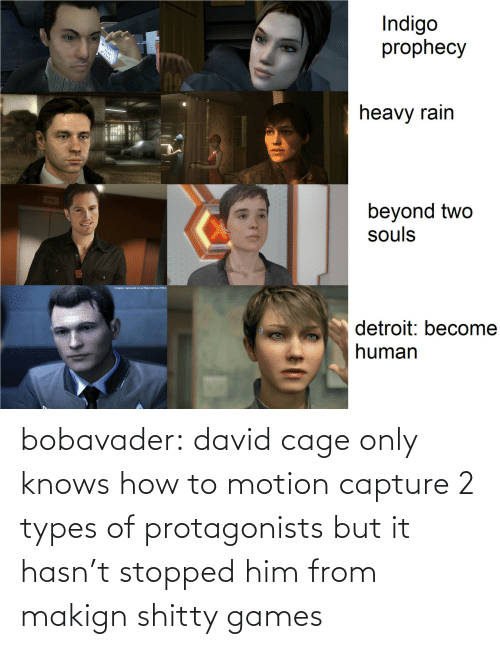 From: bobavader: david cage only knows how to motion capture 2 types of protagonists but it hasn't stopped him from makign shitty games