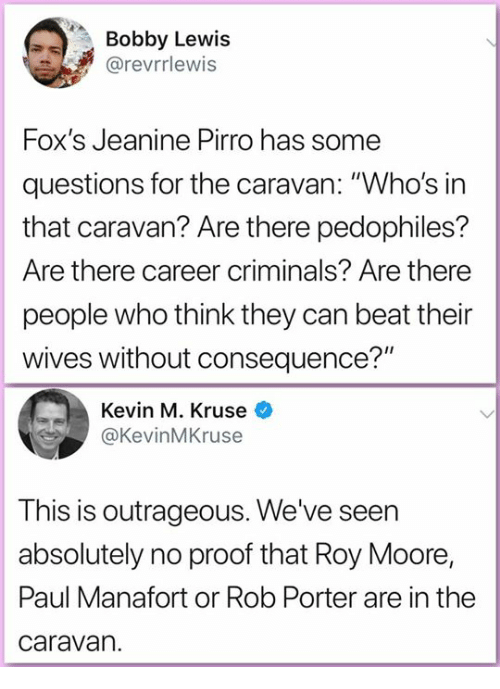 "Their Wives: Bobby Lewis  @revrrlewis  Fox's Jeanine Pirro has some  questions for the caravan: ""Who's in  that caravan? Are there pedophiles?  Are there career criminals? Are there  people who think they can beat their  wives without consequence?""  Kevin M. Kruse  @KevinMKruse  This is outrageous. We've seen  absolutely no proof that Roy Moore,  Paul Manafort or Rob Porter are in the  caravan."