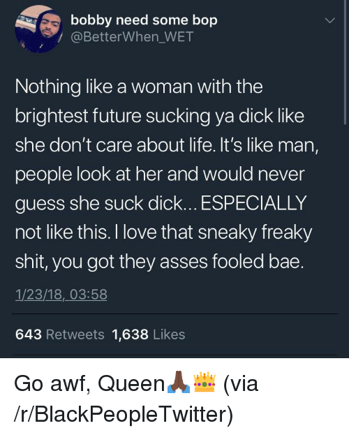 Bae, Blackpeopletwitter, and Future: bobby need some bop  @BetterWhen_WET  Nothing like a woman with the  brightest future sucking ya dick like  she don't care about lite. It's like man,  people look at her and would never  guess she suck dick... ESPECIALLY  not like this. I love that sneaky freaky  shit, you got they asses fooled bae  1/23/18, 03:58  643 Retweets 1,638 Likes <p>Go awf, Queen🙏🏿👑 (via /r/BlackPeopleTwitter)</p>
