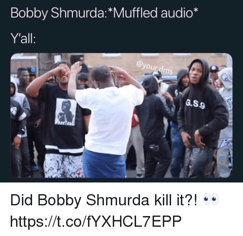 Bobby Shmurda, Audio, and Did: Bobby Shmurda:*Muffled audio*  Y'all  your  ms  G.S9  HooTE Did Bobby Shmurda kill it?! 👀 https://t.co/fYXHCL7EPP