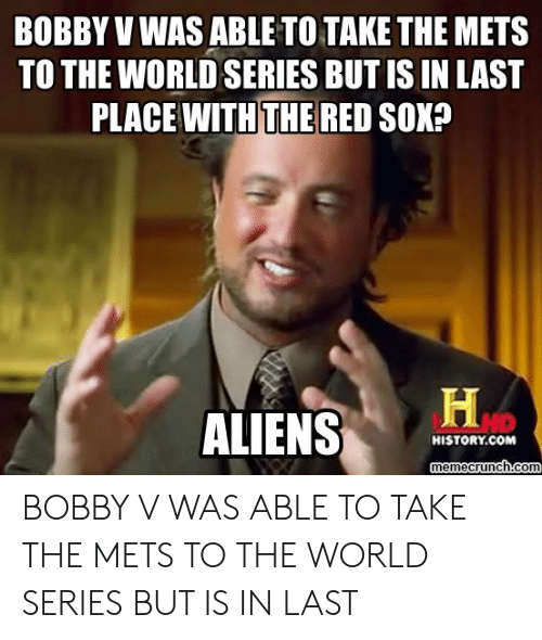 Bobby V Memes: BOBBY V WAS ABLE TO TAKE THE METS  TO THE WORLD SERIES BUT IS IN LAST  PLACE WITH THE RED SOK?  ALIENS  HISTORY.COM  memecrunch.com BOBBY V WAS ABLE TO TAKE THE METS TO THE WORLD SERIES BUT IS IN LAST