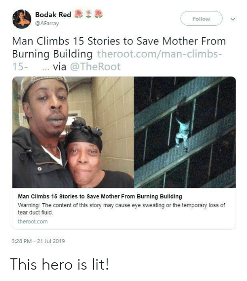 Lit, Content, and Hero: Bodak Red  Follow  @AFarray  Man Climbs 15 Stories to Save Mother From  Burning Building theroot.com/man-climbs-  15-  via @TheRoot  Man Climbs 15 Stories to Save Mother From Burning Building  Warning: The content of this story may cause eye sweating or the temporary loss of  tear duct fluid  theroot.com  3:28 PM 21 Jul 2019 This hero is lit!