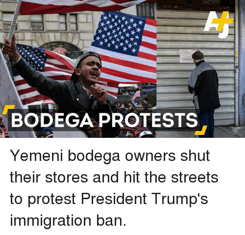 Memes, 🤖, and The Streets: BODEGA PROTESTS Yemeni bodega owners shut their stores and hit the streets to protest President Trump's immigration ban.