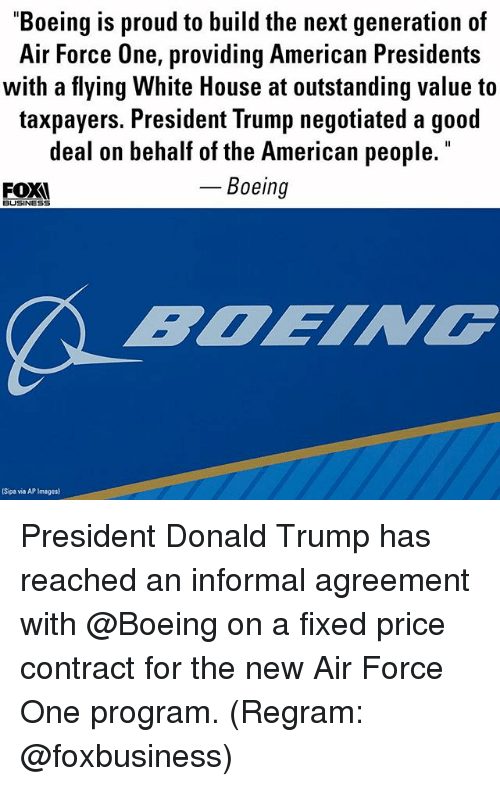 "Donald Trump, Memes, and White House: ""Boeing is proud to build the next generation of  Air Force One, providing American Presidents  with a flying White House at outstanding value to  taxpayers. President Trump negotiated a good  deal on behalf of the American people  Boeing  FOX  BUSINESS  Sipa via AP Images) President Donald Trump​ has reached an informal agreement with @Boeing on a fixed price contract for the new Air Force One program. (Regram: @foxbusiness)"