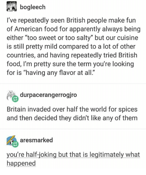 """Apparently, Food, and Being Salty: bogleech  I've repeatedly seen British people make fun  of American food for apparently always being  either """"too sweet or too salty"""" but our cuisine  is still pretty mild compared to a lot of other  countries, and having repeatedly tried British  food, l'm pretty sure the term you're looking  for is """"having any flavor at all.  durpacerangerrogiro  Britain invaded over half the world for spices  and then decided they didn't like any of them  aresmarked  you're half-joking but that is legitimately what  happened"""
