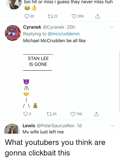 Huh, Memes, and Stan: boi hit or miss i guess they never miss huh  269  30  山  Cyranek @Cyranek 20h  Replying to @mccruddenm  Michael McCrudden be all like  STAN LEE  IS GONE  93  035  746  Lewis @PolarSaurusRex 1d  My wife just left me What youtubers you think are gonna clickbait this