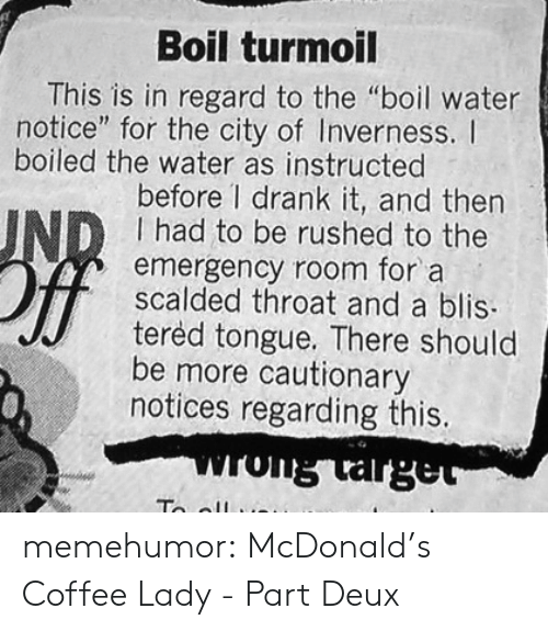"""McDonalds, Tumblr, and Blog: Boil turmoil  This is in regard to the """"boil water  notice"""" for the city of Inverness. I  boiled the water as instructed  before 1 drank it, and then  I had to be rushed to the  emergency room for a  scalded throat and a blis  tered tongue. There should  be more cautionary  notices regarding this. memehumor:  McDonald's Coffee Lady - Part Deux"""