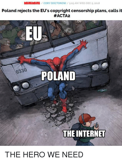 Internet, Poland, and Censorship: boinGbDinG CORY DOCTOROW/505 AM WED DEC 5, 2018  Poland rejects the EU's copyright censorship plans, calls it  #ACTA2  EU  0330  POLAND  THE INTERNET THE HERO WE NEED
