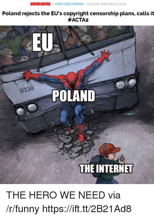 Censorship: boinGbDinG CORY DOCTOROW/505 AM WED DEC 5, 2018  Poland rejects the EU's copyright censorship plans, calls it  #ACTA2  EU  0330  POLAND  THE INTERNET THE HERO WE NEED via /r/funny https://ift.tt/2B21Ad8