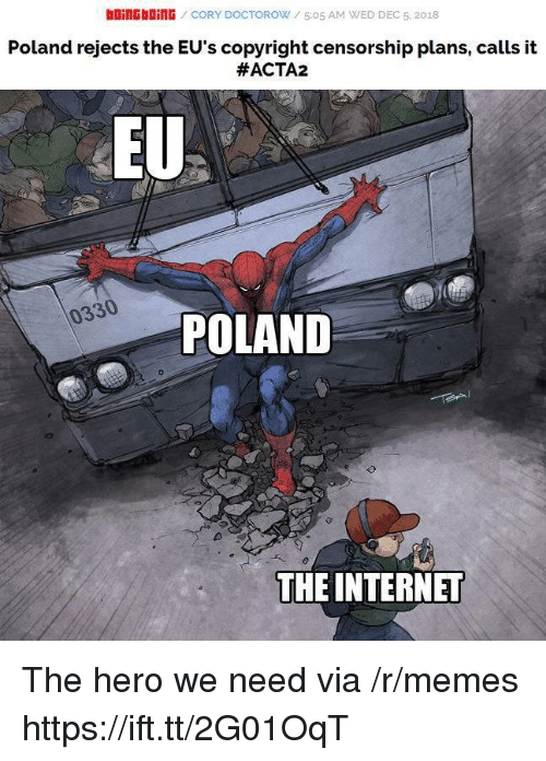 Censorship: bOiNGbOİNG / CORY DOCTOROW / 5:05 AM WED DEC 5, 2018  Poland rejects the EU's copyright censorship plans, calls it  #ACTA2  EU  0330  POLAND  THE INTERNET The hero we need via /r/memes https://ift.tt/2G01OqT