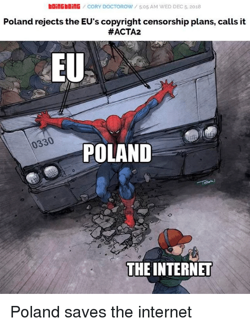 Censorship: bOiNGbOİNG / CORY DOCTOROW / 5:05 AM WED DEC 5, 2018  Poland rejects the EU's copyright censorship plans, calls it  #ACTA2  EU  0330  POLAND  THE INTERNET Poland saves the internet