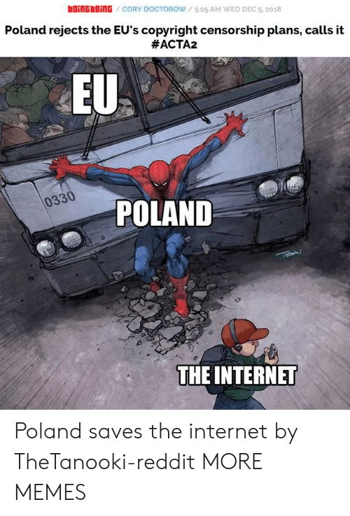 Censorship: bOiNGbOİNG / CORY DOCTOROW / 5:05 AM WED DEC 5, 2018  Poland rejects the EU's copyright censorship plans, calls it  #ACTA2  EU  0330  POLAND  THE INTERNET Poland saves the internet by TheTanooki-reddit MORE MEMES