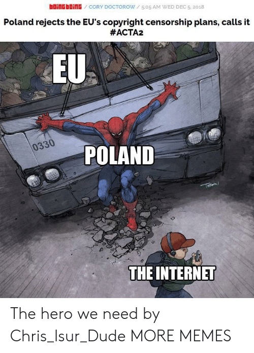 Censorship: bOiNGbOİNG / CORY DOCTOROW / 5:05 AM WED DEC 5, 2018  Poland rejects the EU's copyright censorship plans, calls it  #ACTA2  EU  0330  POLAND  THE INTERNET The hero we need by Chris_Isur_Dude MORE MEMES