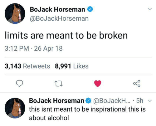 Alcohol, Apr, and This: BoJack Horseman  @BoJackHorseman  limits are meant to be broken  3:12 PM 26 Apr 18  3,143 Retweets 8,991 Likes  BoJack Horsemano @BoJackH..5h  this isnt meant to be inspirational this is  about alcohol