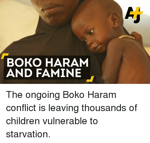 Boko Haram: BOKO HARAM  AND FAMINE The ongoing Boko Haram conflict is leaving thousands of children vulnerable to starvation.