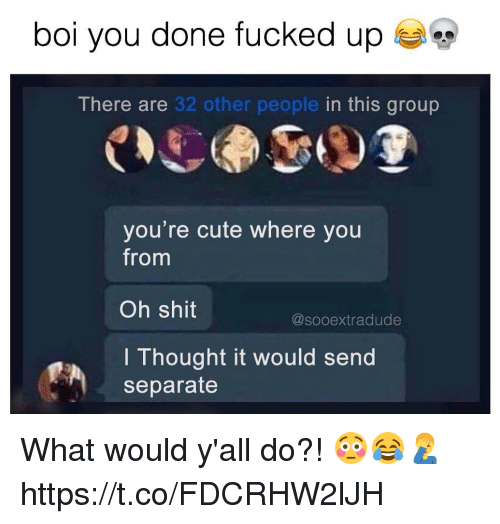 Cute, Shit, and Thought: bol you done fucked up  There are 32 other people in this group  you're cute where you  from  Oh shit  I Thought it would send  @sooextradude  separate What would y'all do?! 😳😂🤦‍♂️ https://t.co/FDCRHW2lJH
