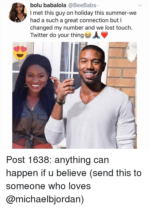 Memes, Twitter, and Lost: bolu babalola @BeeBabs  l met this guy on holiday this summer-we  had a such a great connection but I  changed my number and we lost touch.  Twitter do your thing AV Post 1638: anything can happen if u believe (send this to someone who loves @michaelbjordan)