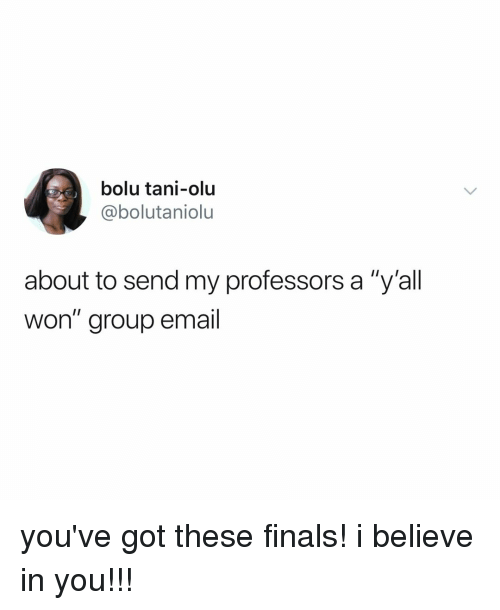 "Finals, Email, and Relatable: bolu tani-olu  @@bolutaniolu  about to send my professors a ""y'all  won"" group email you've got these finals! i believe in you!!!"