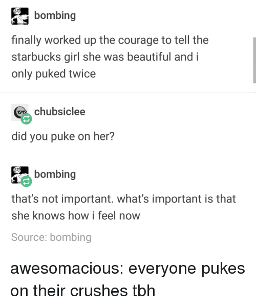bombing: bombing  finally worked up the courage to tell the  starbucks girl she was beautiful and i  only puked twice  chubsiclee  did you puke on her?  bombing  that's not important. what's important is that  she knows how i feel now  Source: bombing awesomacious:  everyone pukes on their crushes tbh