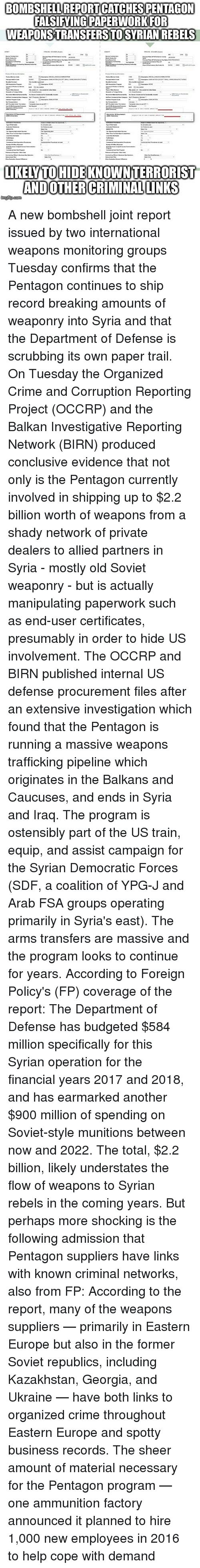Crime, Memes, and 2017: BOMBSHELL REPORT CATCHES PENTAGON  FAISIYINGPAPERWORKFOR  WEAPONSTRANSFERS TOSYRIAN REBELS  LIKELYTOHIDE KNOWNTERRORIST  ANDOTHERCRIMINALLUNKS A new bombshell joint report issued by two international weapons monitoring groups Tuesday confirms that the Pentagon continues to ship record breaking amounts of weaponry into Syria and that the Department of Defense is scrubbing its own paper trail. On Tuesday the Organized Crime and Corruption Reporting Project (OCCRP) and the Balkan Investigative Reporting Network (BIRN) produced conclusive evidence that not only is the Pentagon currently involved in shipping up to $2.2 billion worth of weapons from a shady network of private dealers to allied partners in Syria - mostly old Soviet weaponry - but is actually manipulating paperwork such as end-user certificates, presumably in order to hide US involvement. The OCCRP and BIRN published internal US defense procurement files after an extensive investigation which found that the Pentagon is running a massive weapons trafficking pipeline which originates in the Balkans and Caucuses, and ends in Syria and Iraq. The program is ostensibly part of the US train, equip, and assist campaign for the Syrian Democratic Forces (SDF, a coalition of YPG-J and Arab FSA groups operating primarily in Syria's east). The arms transfers are massive and the program looks to continue for years. According to Foreign Policy's (FP) coverage of the report: The Department of Defense has budgeted $584 million specifically for this Syrian operation for the financial years 2017 and 2018, and has earmarked another $900 million of spending on Soviet-style munitions between now and 2022. The total, $2.2 billion, likely understates the flow of weapons to Syrian rebels in the coming years. But perhaps more shocking is the following admission that Pentagon suppliers have links with known criminal networks, also from FP: According to the report, many of the weapons suppliers — primarily in E