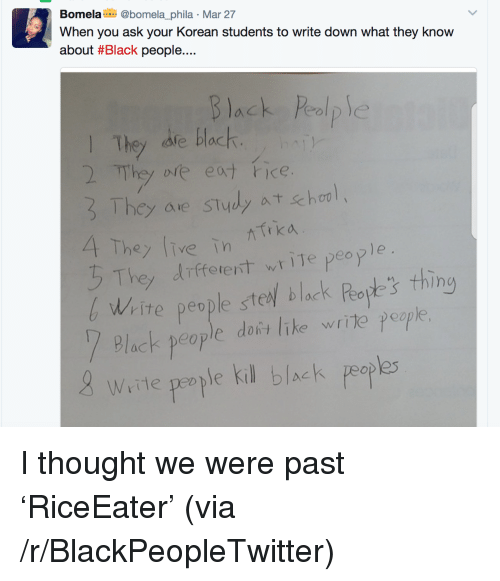 Blackpeopletwitter, Black, and Korean: Bomela @bomela_phila Mar 27  When you ask your Korean students to write down what they know  about #Black people  Black Peolp  l They afe black  The ole eat ice  frka  hey ive in  They different, write people  Wite people steel black Peapt thing  Plack people dafis Inke write poap  e doñt lik  8 Were pearple kil black peaple  tte people K <p>I thought we were past &lsquo;RiceEater&rsquo; (via /r/BlackPeopleTwitter)</p>