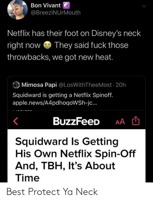Squidward: Bon Vivant e  @BreeziNUrMouth  Netflix has their foot on Disney's neck  right now  They said fuck those  throwbacks, we got new heat.  Mimosa Papi @LosWithTheeMost · 20h  Squidward is getting a Netflix Spinoff.  apple.news/A4pdhoqoWSh-jc...  BuzzFeeD  Squidward Is Getting  His Own Netflix Spin-Off  And, TBH, It's About  Time Best Protect Ya Neck