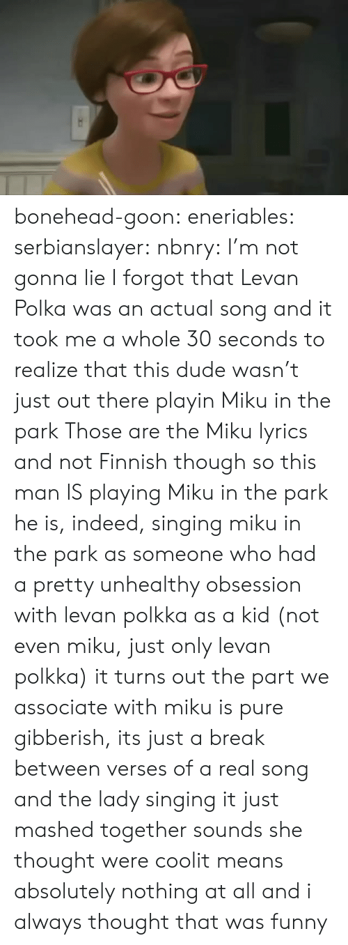 Dude, Funny, and Singing: bonehead-goon:  eneriables:  serbianslayer:  nbnry: I'm not gonna lie I forgot that Levan Polka was an actual song and it took me a whole 30 seconds to realize that this dude wasn't just out there playin Miku in the park   Those are the Miku lyrics and not Finnish  though so this man IS playing Miku in the park   he is, indeed, singing miku in the park  as someone who had a pretty unhealthy obsession with levan polkka as a kid (not even miku, just only levan polkka) it turns out the part we associate with miku is pure gibberish, its just a break between verses of a real song and the lady singing it just mashed together sounds she thought were coolit means absolutely nothing at all and i always thought that was funny