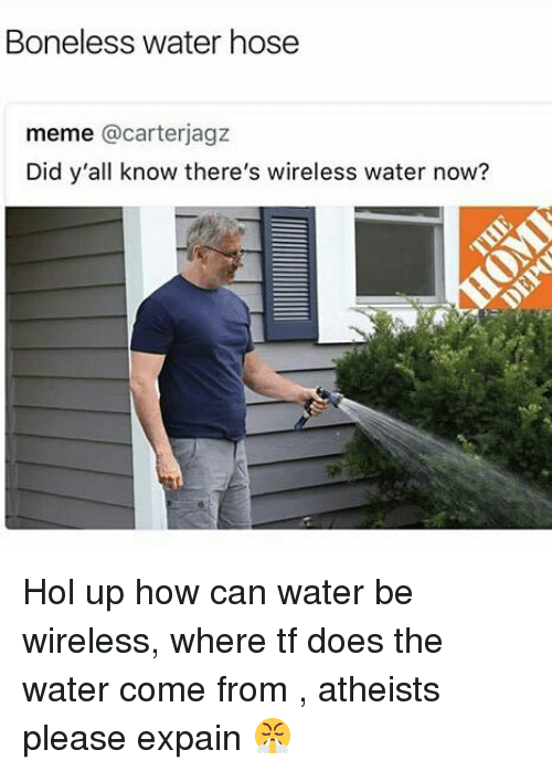 Meme, Memes, and Water: Boneless water hose  meme @carterjagz  Did y'all know there's wireless water now? Hol up how can water be wireless, where tf does the water come from , atheists please expain 😤