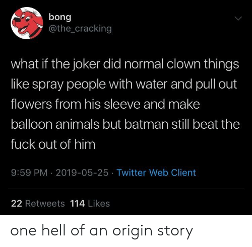 Bong: bong  @the_cracking  what if the joker did normal clown things  like spray people with water and pull out  flowers from his sleeve and make  balloon animals but batman still beat the  fuck out of him  9:59 PM 2019-05-25 Twitter Web Client  22 Retweets 114 Likes one hell of an origin story