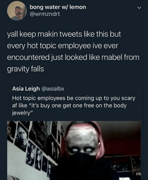 "Gravity: bong water w/ lemon  @wrmzndrt  yall keep makin tweets like this but  every hot topic employee ive ever  encountered just looked like mabel from  gravity falls  Asia Leigh @asialbx  Hot topic employees be coming up to you scary  af like ""it's buy one get one free on the body  jewelry"""