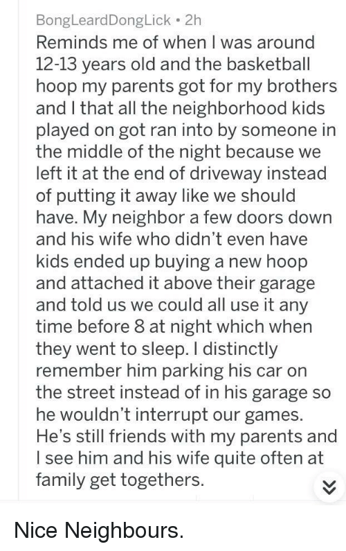 Basketball, Family, and Friends: BongLeardDongLick 2h  Reminds me of when T was around  12-13 years old and the basketball  hoop my parents got for my brothers  and I that all the neighborhood kids  played on got ran into by someone in  the middle of the night because we  left it at the end of driveway instead  of putting it away like we should  have. My neighbor a few doors down  and his wife who didn't even have  kids ended up buying a new hoop  and attached it above their garage  and told us we could all use it any  time before 8 at night which when  they went to sleep. I distinctly  remember him parking his car on  the street instead of in his garage so  he wouldn't interrupt our games.  He's still friends with my parents and  I see him and his wife quite often at  family get togethers. <p>Nice Neighbours.</p>