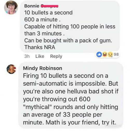 "Anaconda, Bad, and Memes: Bonnie  10 bullets a second  600 a minute  Capable of hitting 100 people in less  than 3 minutes  Can be bought with a pack of gum.  Thanks NRA  3h Like Reply  098  Mindy Robinson  Firing 10 bullets a second on a  semi-automatic is impossible. But  you're also one helluva bad shot if  you're throwing out 600  ""mythical"" rounds and only hitting  an average of 33 people per  minute. Math is your friend, try it."
