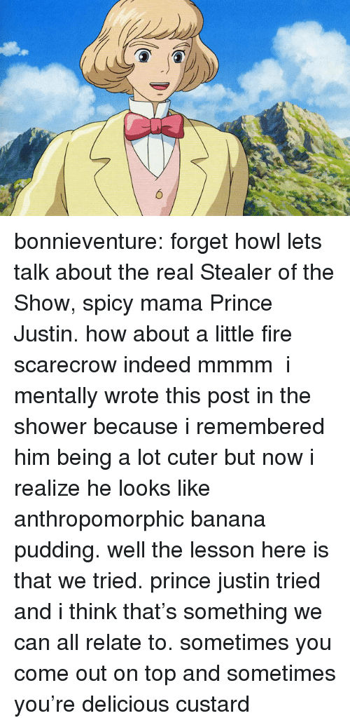 Fire, Prince, and Shower: bonnieventure: forget howl lets talk about the real Stealer of the Show, spicy mama Prince Justin. how about a little fire scarecrow indeed mmmm  i mentally wrote this post in the shower because i remembered him being a lot cuter but now i realize he looks like anthropomorphic banana pudding. well the lesson here is that we tried. prince justin tried and i think that's something we can all relate to. sometimes you come out on top and sometimes you're delicious custard