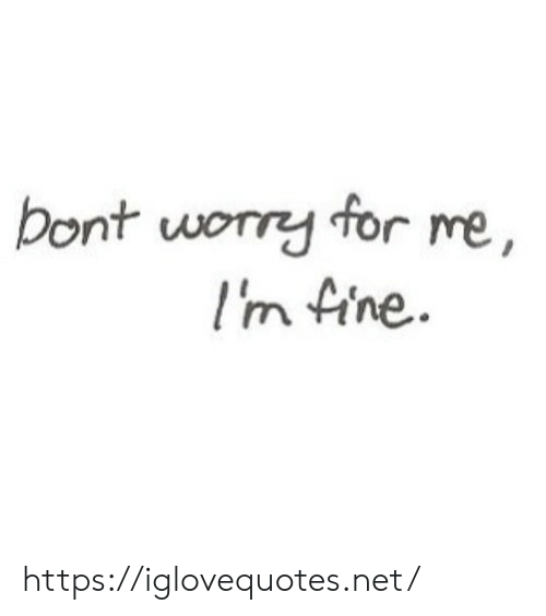 Net, For, and Fine: bont worry for me,  Im fine. https://iglovequotes.net/