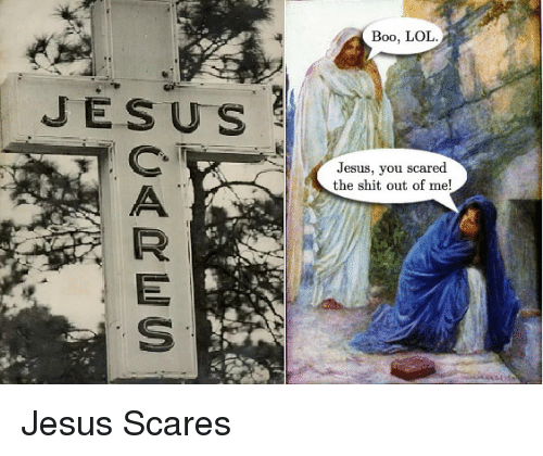 Boo, Jesus, and Shit: Boo, LOI  JESUS  Jesus, you scared  the shit out of me! Jesus Scares