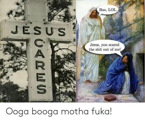 Boo, Jesus, and Lol: Boo, LOL  JESUS  Jesus, you scared  the shit out of me!  UARES Ooga booga motha fuka!