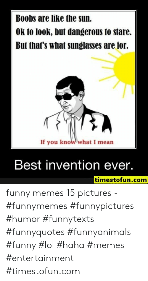Funny, Lol, and Memes: Boobs are like the sun.  OK to look, but dangerous to stare.  But that's what sunglasses are ior.  If you know what I mean  Best invention ever.  timestofun.com funny memes 15 pictures - #funnymemes #funnypictures #humor #funnytexts #funnyquotes #funnyanimals #funny #lol #haha #memes #entertainment #timestofun.com